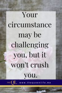 Your circumstance may be challenging you, but it won't crush you. You can do all things through Christ who gives you strength