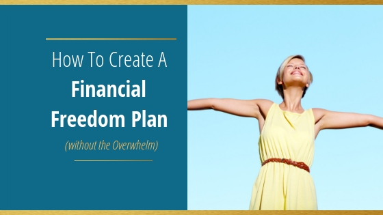 Create a Financial Freedom Plan without Feeling Overwhelmed