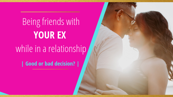 Being friends with your ex while in a relationship- Good or Bad Idea?